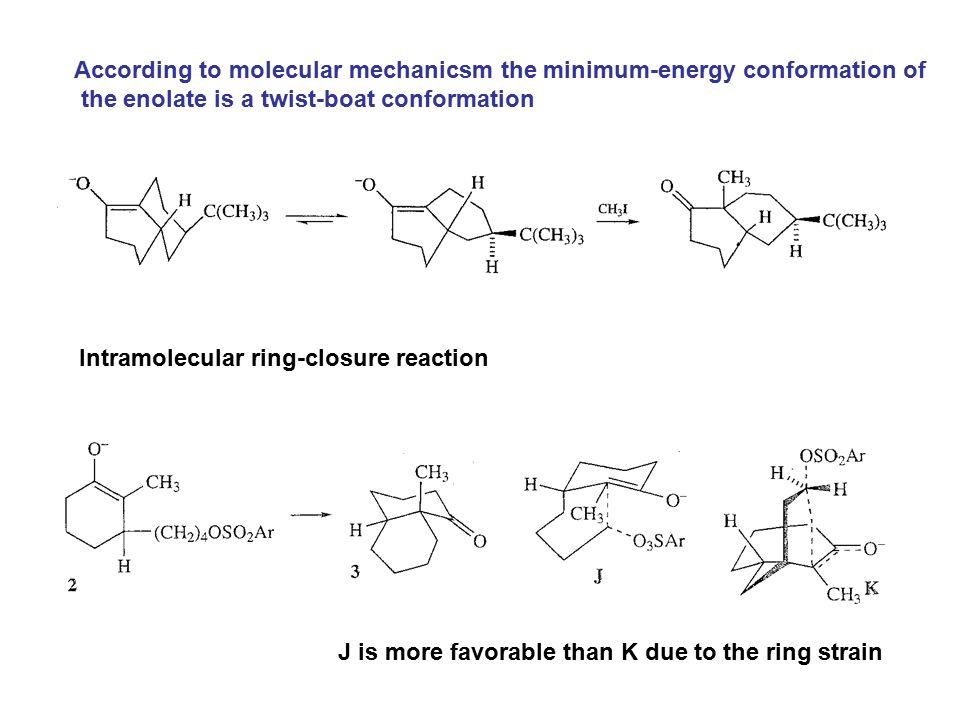 According to molecular mechanicsm the minimum-energy conformation of the enolate is a twist-boat conformation Intramolecular ring-closure reaction J i