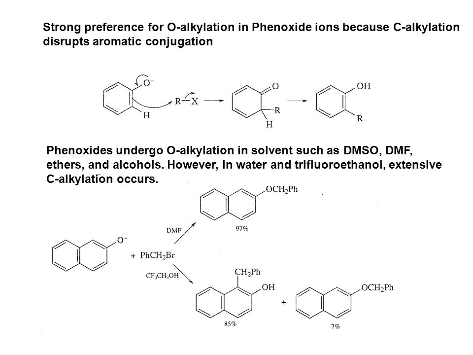 Strong preference for O-alkylation in Phenoxide ions because C-alkylation disrupts aromatic conjugation Phenoxides undergo O-alkylation in solvent suc