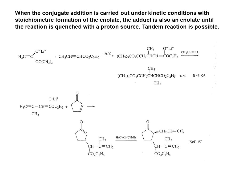 When the conjugate addition is carried out under kinetic conditions with stoichiometric formation of the enolate, the adduct is also an enolate until