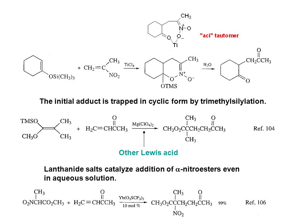 The initial adduct is trapped in cyclic form by trimethylsilylation. Other Lewis acid Lanthanide salts catalyze addition of  -nitroesters even in aqu