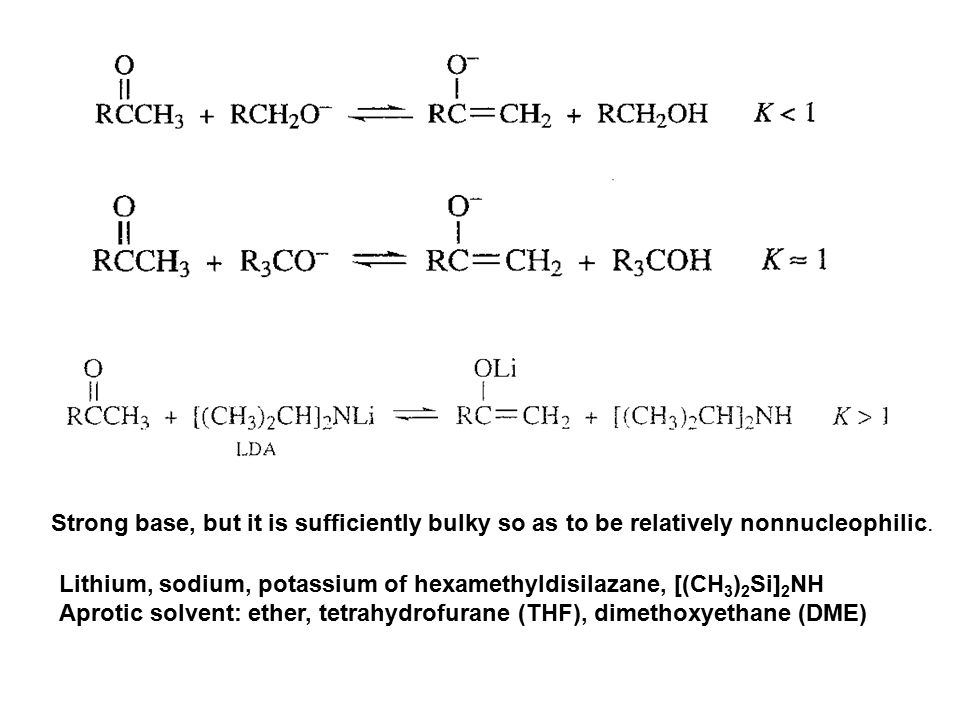 Strong base, but it is sufficiently bulky so as to be relatively nonnucleophilic. Lithium, sodium, potassium of hexamethyldisilazane, [(CH 3 ) 2 Si] 2