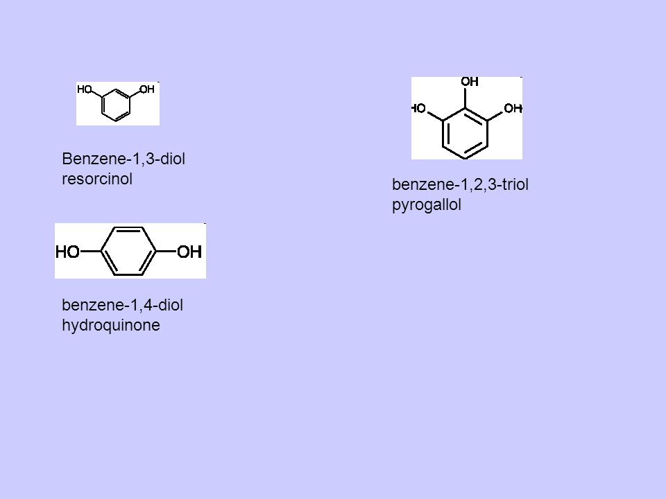 Benzene-1,3-diol resorcinol benzene-1,2,3-triol pyrogallol benzene-1,4-diol hydroquinone