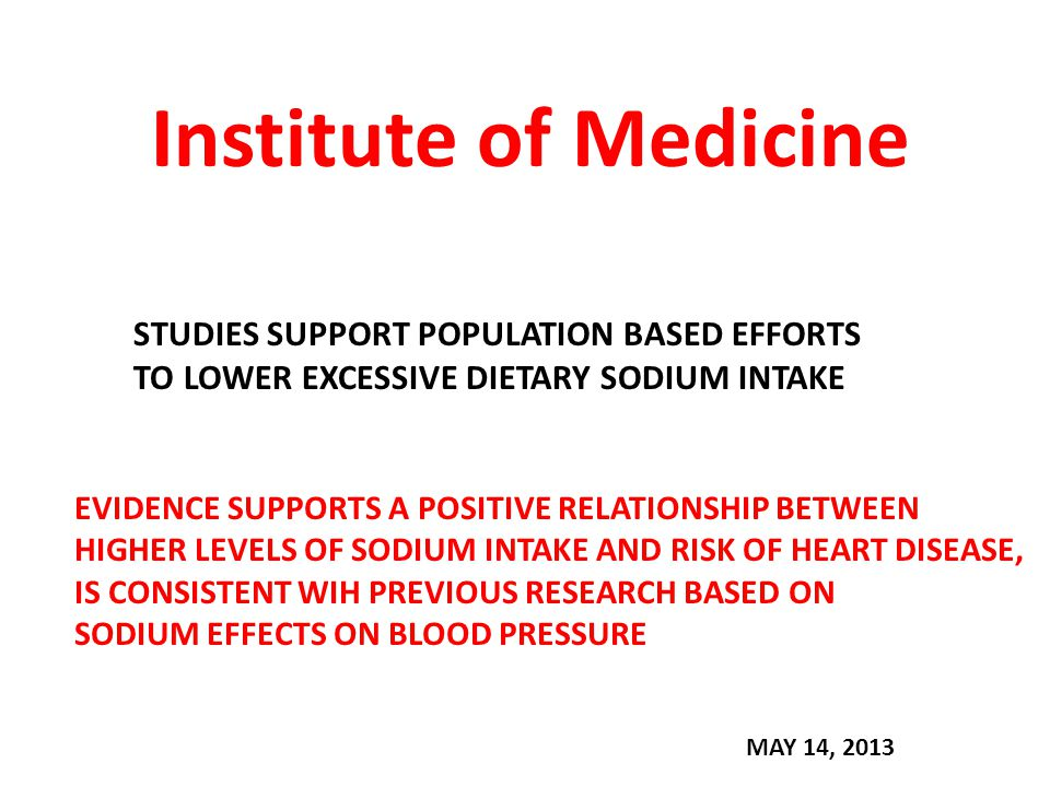 Institute of Medicine STUDIES SUPPORT POPULATION BASED EFFORTS TO LOWER EXCESSIVE DIETARY SODIUM INTAKE EVIDENCE SUPPORTS A POSITIVE RELATIONSHIP BETWEEN HIGHER LEVELS OF SODIUM INTAKE AND RISK OF HEART DISEASE, IS CONSISTENT WIH PREVIOUS RESEARCH BASED ON SODIUM EFFECTS ON BLOOD PRESSURE MAY 14, 2013