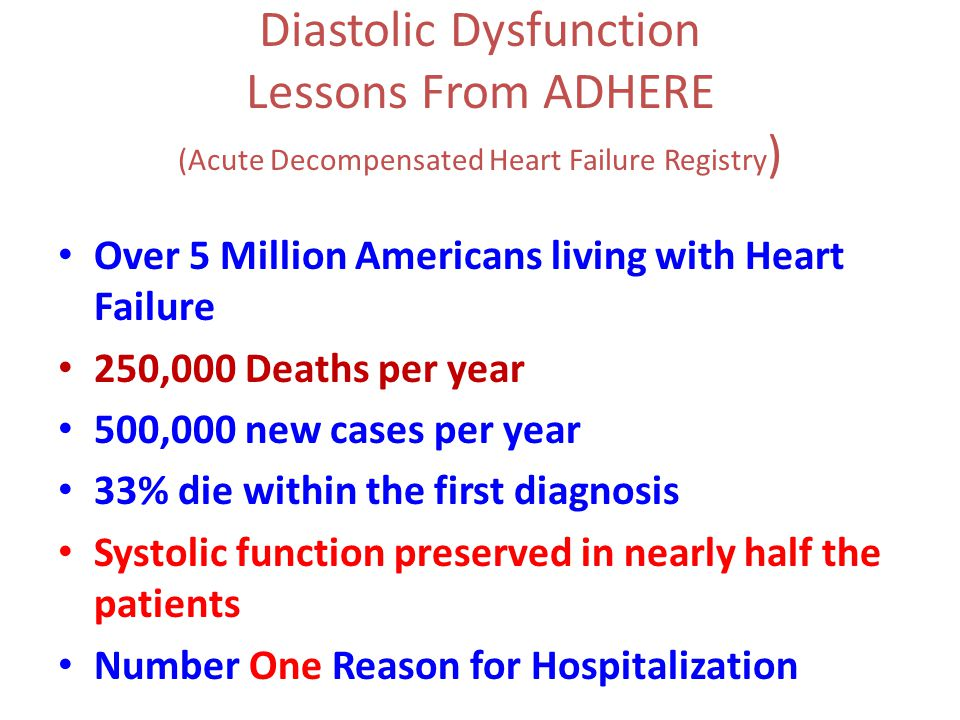 Diastolic Dysfunction Lessons From ADHERE (Acute Decompensated Heart Failure Registry ) Over 5 Million Americans living with Heart Failure 250,000 Deaths per year 500,000 new cases per year 33% die within the first diagnosis Systolic function preserved in nearly half the patients Number One Reason for Hospitalization