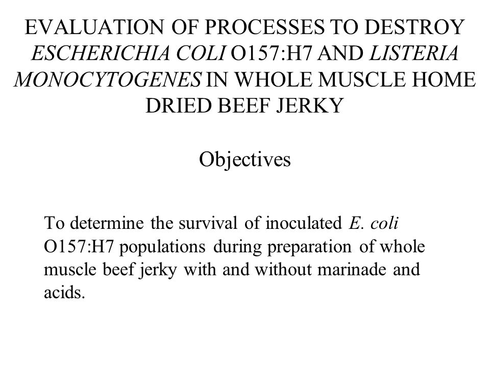 EVALUATION OF PROCESSES TO DESTROY ESCHERICHIA COLI O157:H7 AND LISTERIA MONOCYTOGENES IN WHOLE MUSCLE HOME DRIED BEEF JERKY Objectives To determine the survival of inoculated E.