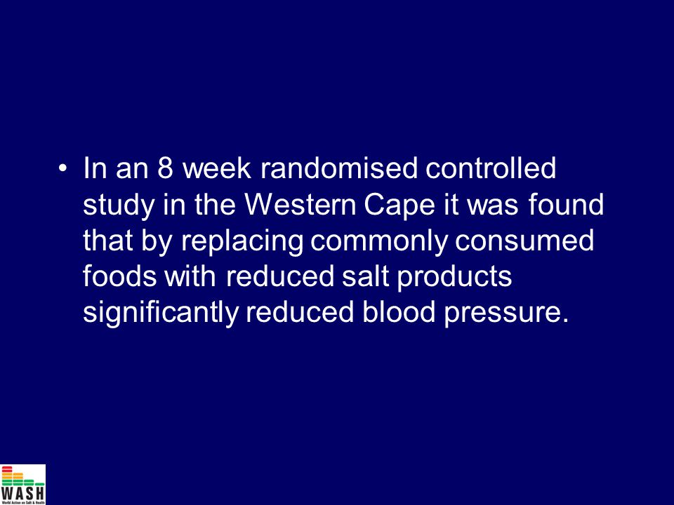 In an 8 week randomised controlled study in the Western Cape it was found that by replacing commonly consumed foods with reduced salt products significantly reduced blood pressure.