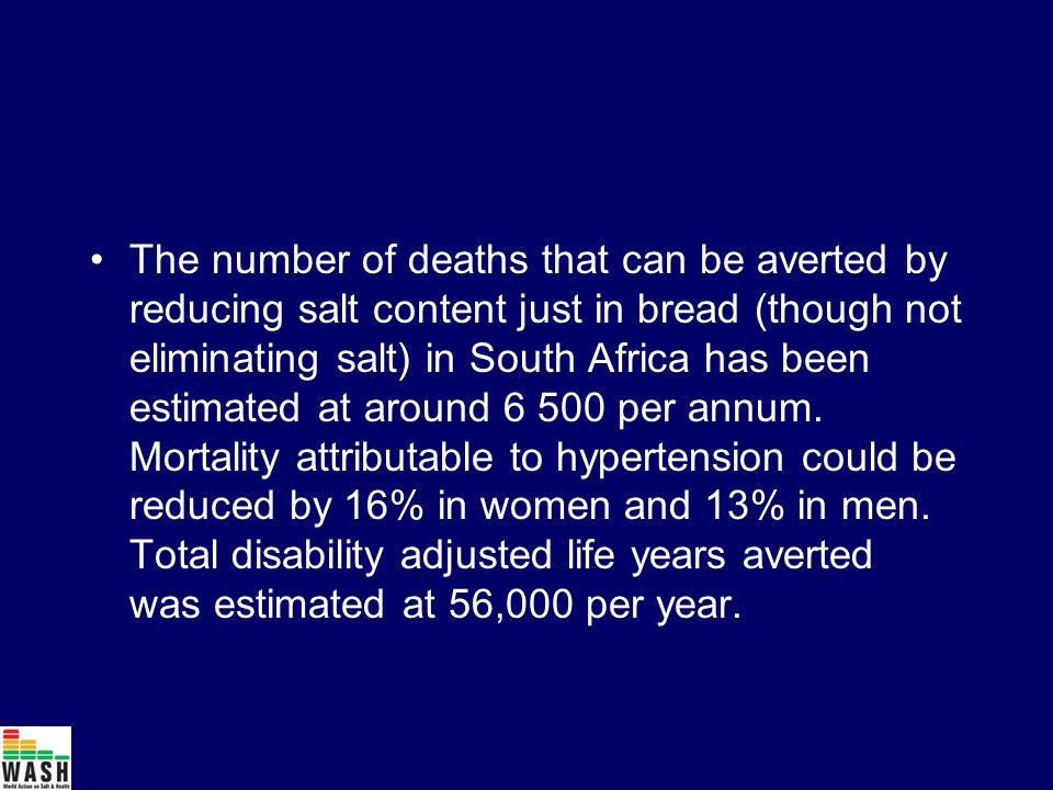 The number of deaths that can be averted by reducing salt content just in bread (though not eliminating salt) in South Africa has been estimated at around 6 500 per annum.