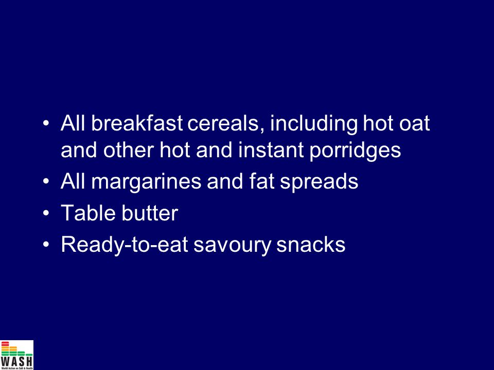 All breakfast cereals, including hot oat and other hot and instant porridges All margarines and fat spreads Table butter Ready-to-eat savoury snacks