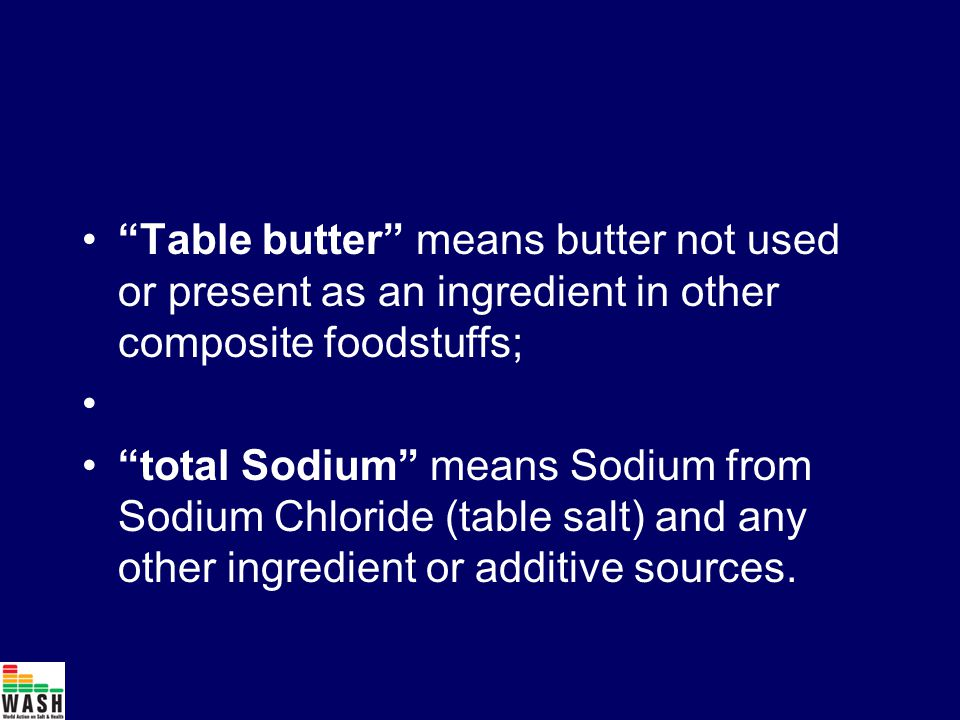 Table butter means butter not used or present as an ingredient in other composite foodstuffs; total Sodium means Sodium from Sodium Chloride (table salt) and any other ingredient or additive sources.