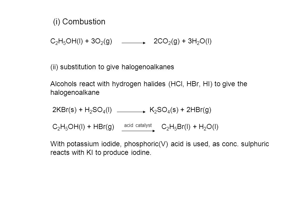 (i) Combustion C 2 H 5 OH(l) + 3O 2 (g) 2CO 2 (g) + 3H 2 O(l) (ii) substitution to give halogenoalkanes Alcohols react with hydrogen halides (HCl, HBr, HI) to give the halogenoalkane 2KBr(s) + H 2 SO 4 (l) K 2 SO 4 (s) + 2HBr(g) C 2 H 5 OH(l) + HBr(g) acid catalyst C 2 H 5 Br(l) + H 2 O(l) With potassium iodide, phosphoric(V) acid is used, as conc.