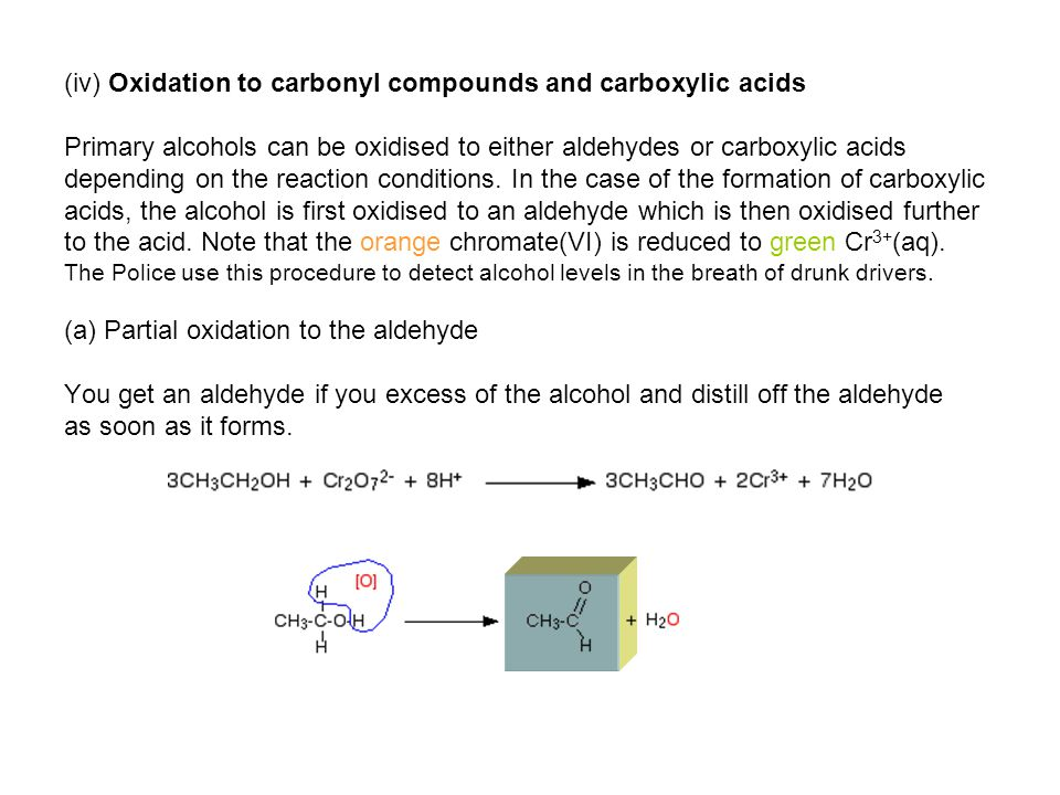 (iv) Oxidation to carbonyl compounds and carboxylic acids Primary alcohols can be oxidised to either aldehydes or carboxylic acids depending on the reaction conditions.
