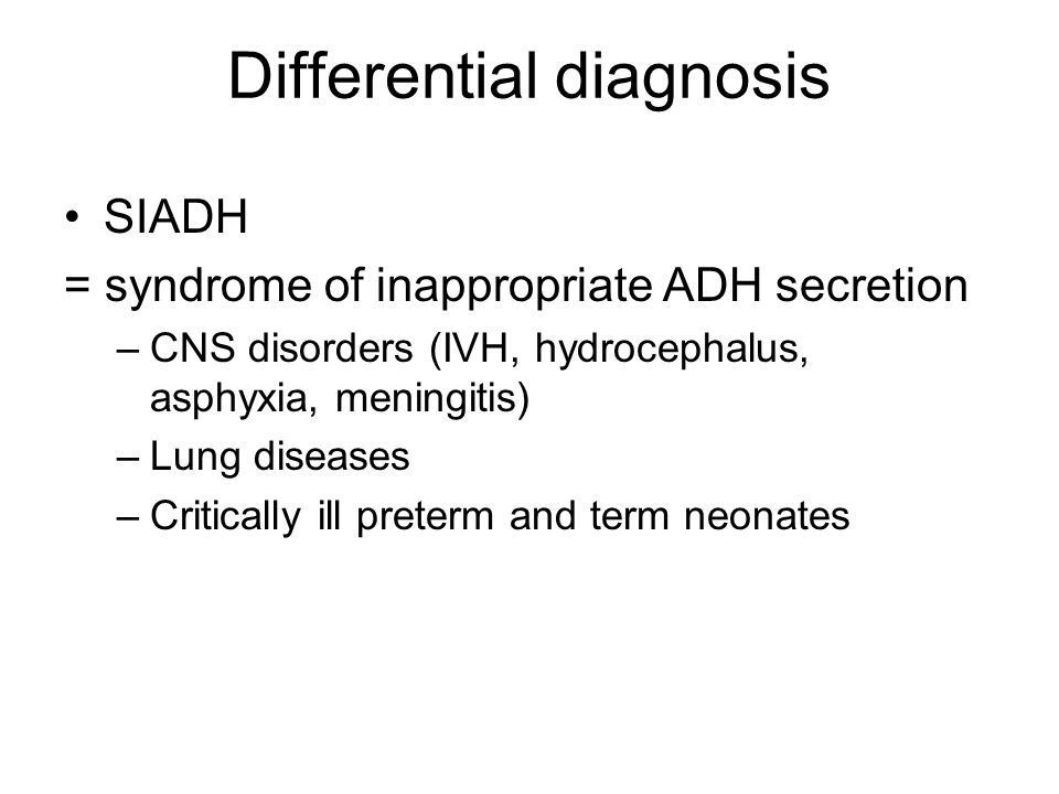 Differential diagnosis SIADH = syndrome of inappropriate ADH secretion –CNS disorders (IVH, hydrocephalus, asphyxia, meningitis) –Lung diseases –Critically ill preterm and term neonates
