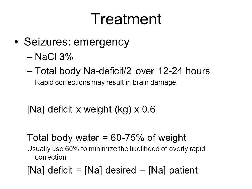 Treatment Seizures: emergency –NaCl 3% –Total body Na-deficit/2 over 12-24 hours Rapid corrections may result in brain damage.