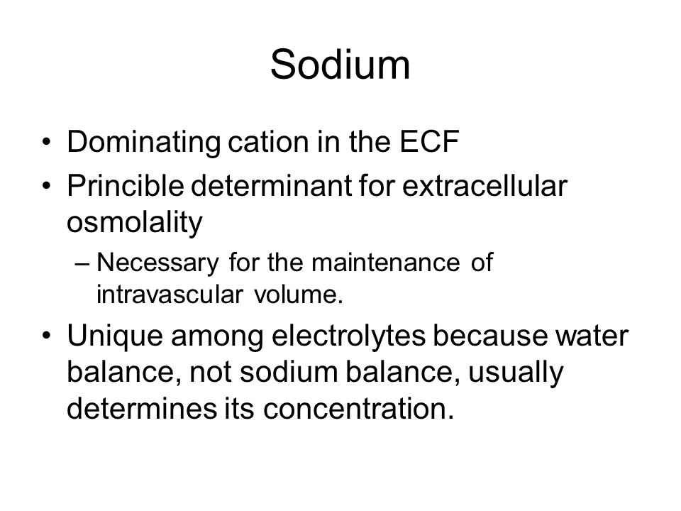 Sodium Dominating cation in the ECF Princible determinant for extracellular osmolality –Necessary for the maintenance of intravascular volume.