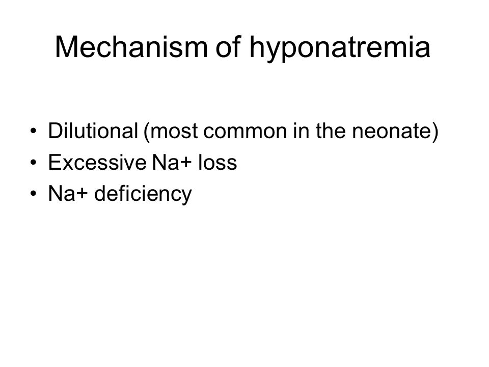 Mechanism of hyponatremia Dilutional (most common in the neonate) Excessive Na+ loss Na+ deficiency