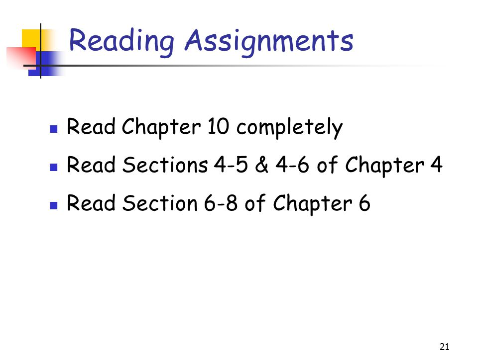 21 Reading Assignments Read Chapter 10 completely Read Sections 4-5 & 4-6 of Chapter 4 Read Section 6-8 of Chapter 6