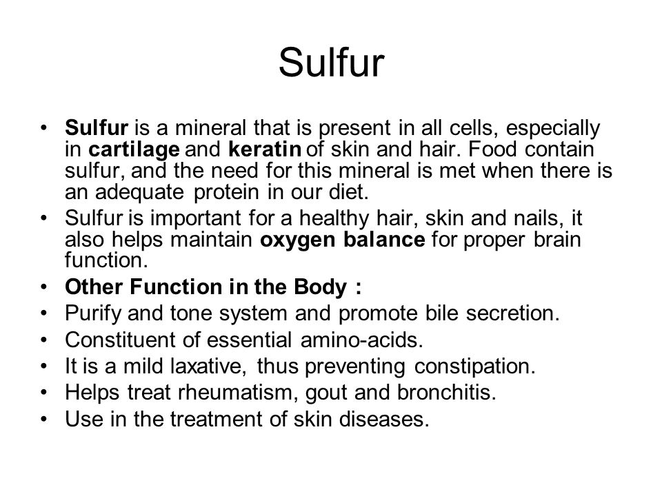 Sulfur Sulfur is a mineral that is present in all cells, especially in cartilage and keratin of skin and hair.