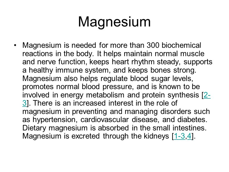 Magnesium Magnesium is needed for more than 300 biochemical reactions in the body.