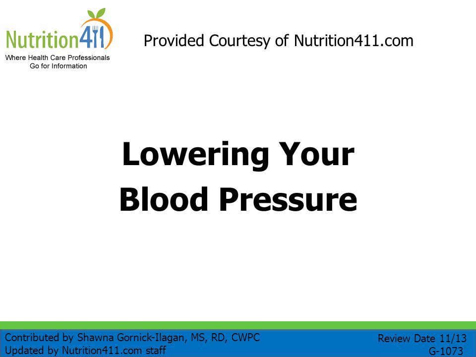 Lowering Your Blood Pressure Provided Courtesy of Nutrition411.com Review Date 11/13 G-1073 Contributed by Shawna Gornick-Ilagan, MS, RD, CWPC Updated by Nutrition411.com staff
