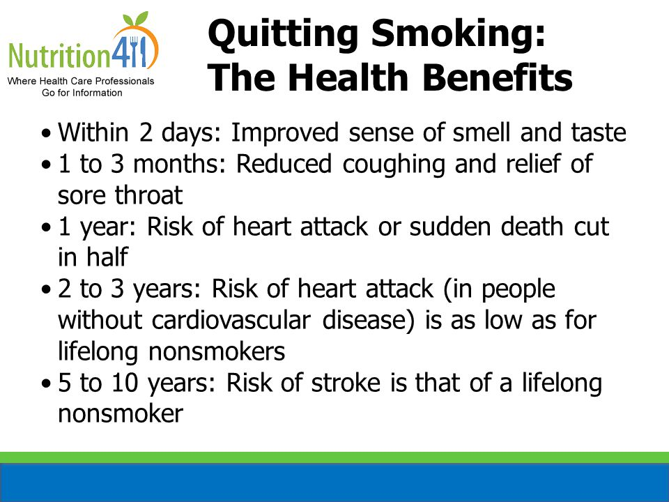 Quitting Smoking: The Health Benefits Within 2 days: Improved sense of smell and taste 1 to 3 months: Reduced coughing and relief of sore throat 1 year: Risk of heart attack or sudden death cut in half 2 to 3 years: Risk of heart attack (in people without cardiovascular disease) is as low as for lifelong nonsmokers 5 to 10 years: Risk of stroke is that of a lifelong nonsmoker
