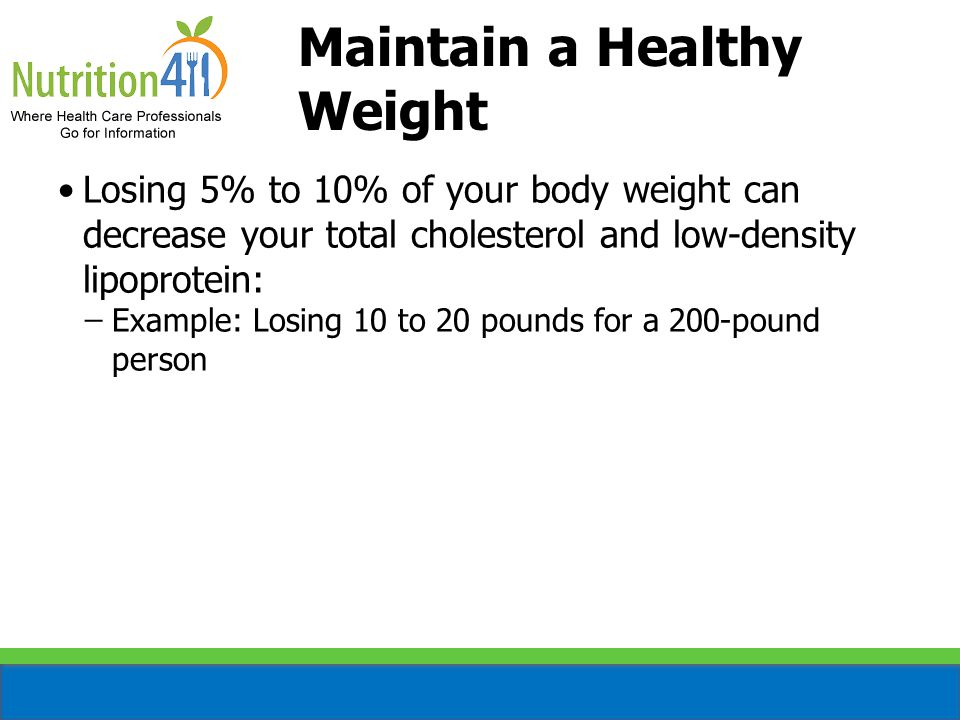 Maintain a Healthy Weight Losing 5% to 10% of your body weight can decrease your total cholesterol and low-density lipoprotein: ̶Example: Losing 10 to 20 pounds for a 200-pound person