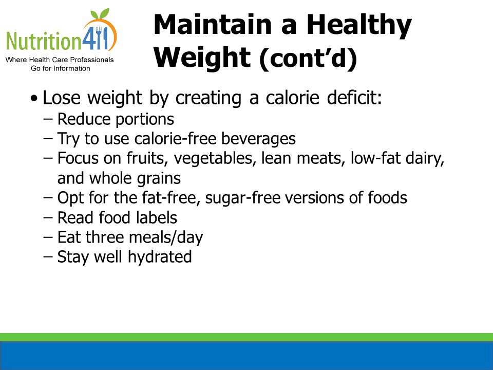 Maintain a Healthy Weight (cont'd) Lose weight by creating a calorie deficit: ̶Reduce portions ̶Try to use calorie-free beverages ̶Focus on fruits, vegetables, lean meats, low-fat dairy, and whole grains ̶Opt for the fat-free, sugar-free versions of foods ̶Read food labels ̶Eat three meals/day ̶Stay well hydrated