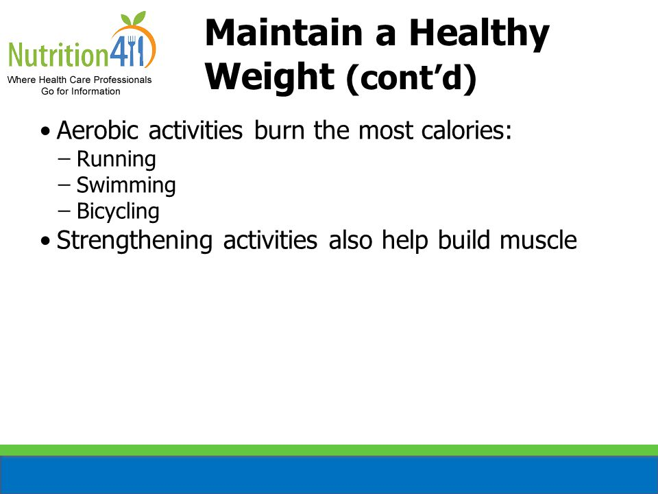 Maintain a Healthy Weight (cont'd) Aerobic activities burn the most calories: ̶Running ̶Swimming ̶Bicycling Strengthening activities also help build muscle