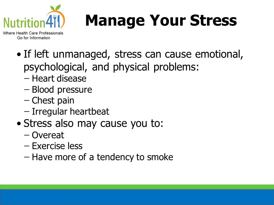 Manage Your Stress (cont'd) Identify the stressor Avoid hassles and minor irritations, if possible Try to continue doing the things that you enjoyed doing before the change or stress occurred in your life Learn how to manage your time effectively Do one thing at a time—take breaks Ask for help if you need it
