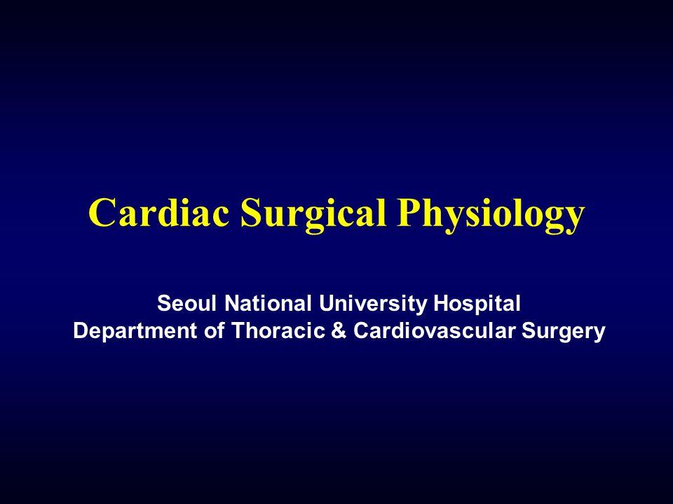 Cardiac Surgical Physiology Seoul National University Hospital Department of Thoracic & Cardiovascular Surgery