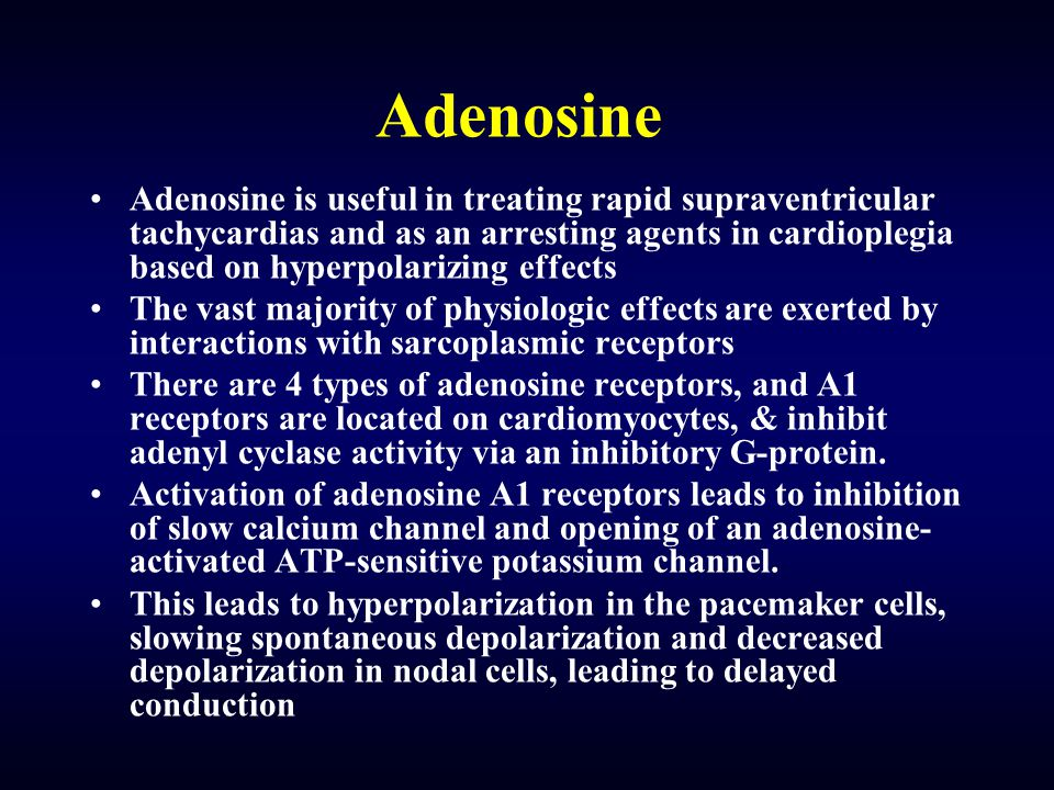 Adenosine Adenosine is useful in treating rapid supraventricular tachycardias and as an arresting agents in cardioplegia based on hyperpolarizing effects The vast majority of physiologic effects are exerted by interactions with sarcoplasmic receptors There are 4 types of adenosine receptors, and A1 receptors are located on cardiomyocytes, & inhibit adenyl cyclase activity via an inhibitory G-protein.