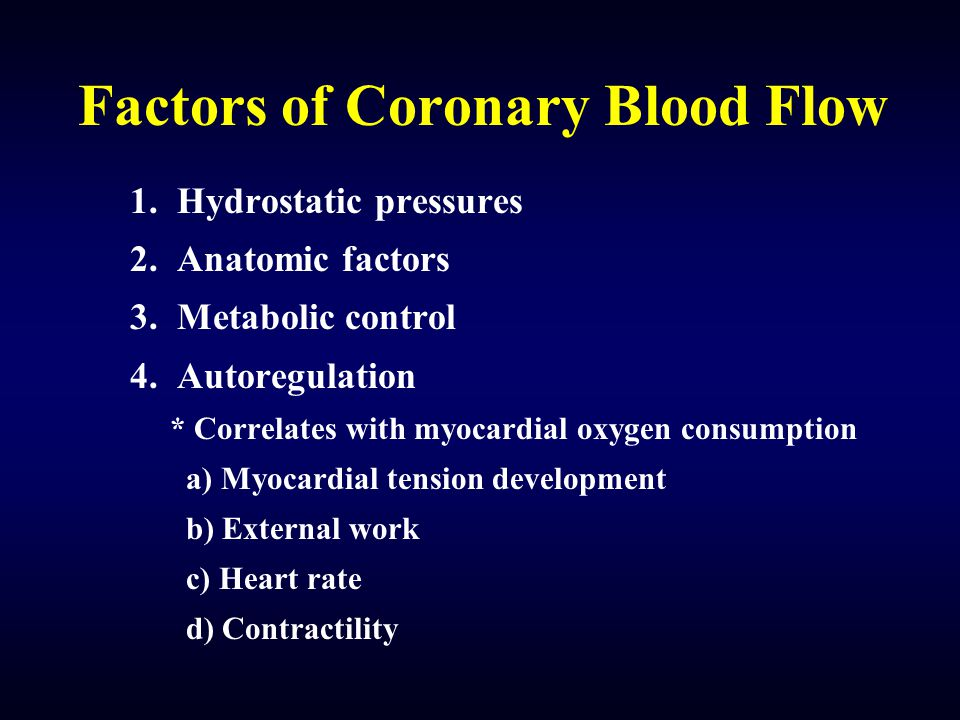 Factors of Coronary Blood Flow 1. Hydrostatic pressures 2. Anatomic factors 3. Metabolic control 4. Autoregulation * Correlates with myocardial oxygen