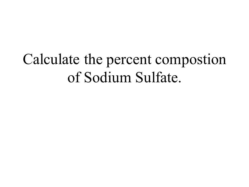 Na 2 SO 4 = 142.00 g/mol % Na = (45.98/142.00) 100 = 32.3% %S = (32.01/142)100 = 22.5 % % O = 100 - 54.8 = 45.2%