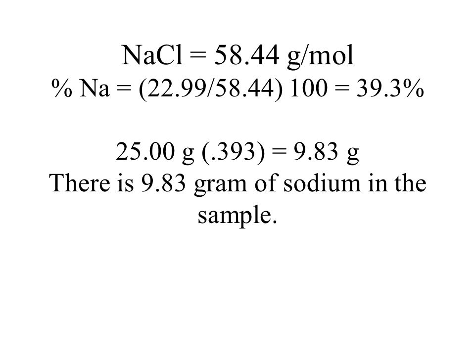 NaCl = 58.44 g/mol % Na = (22.99/58.44) 100 = 39.3% 25.00 g (.393) = 9.83 g There is 9.83 gram of sodium in the sample.