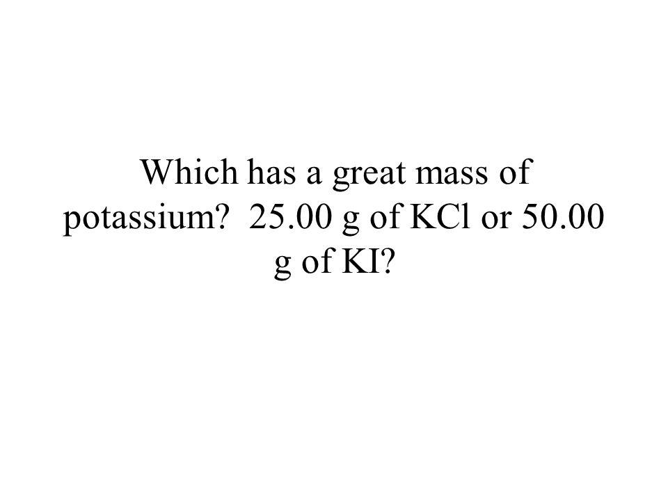 KCl = 74.46 g/mol KI = 165.91 g/mol %K in KCl = (39.01/74.46)100 = 52% %K in KI = (39.01/165.91) 100 = 23%