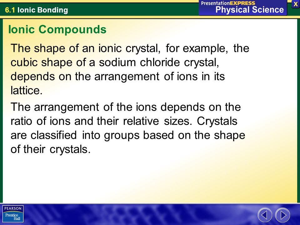 6.1 Ionic Bonding The shape of an ionic crystal, for example, the cubic shape of a sodium chloride crystal, depends on the arrangement of ions in its