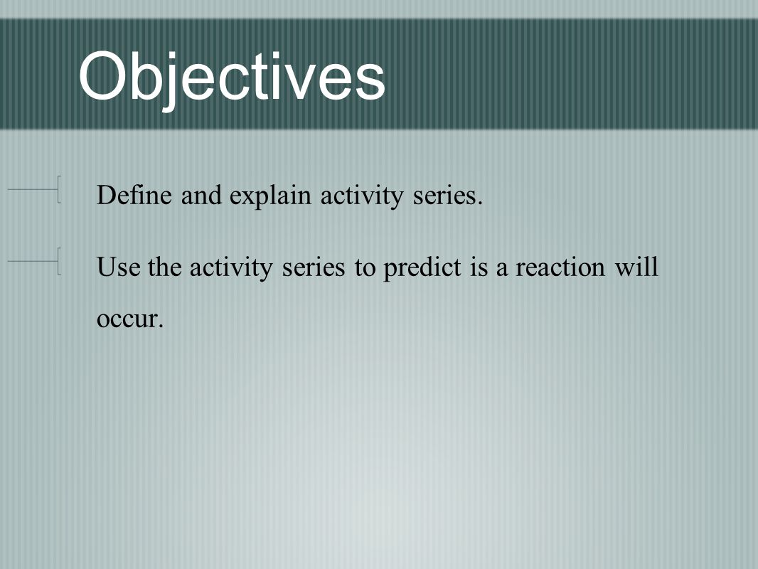 Objectives Define and explain activity series.