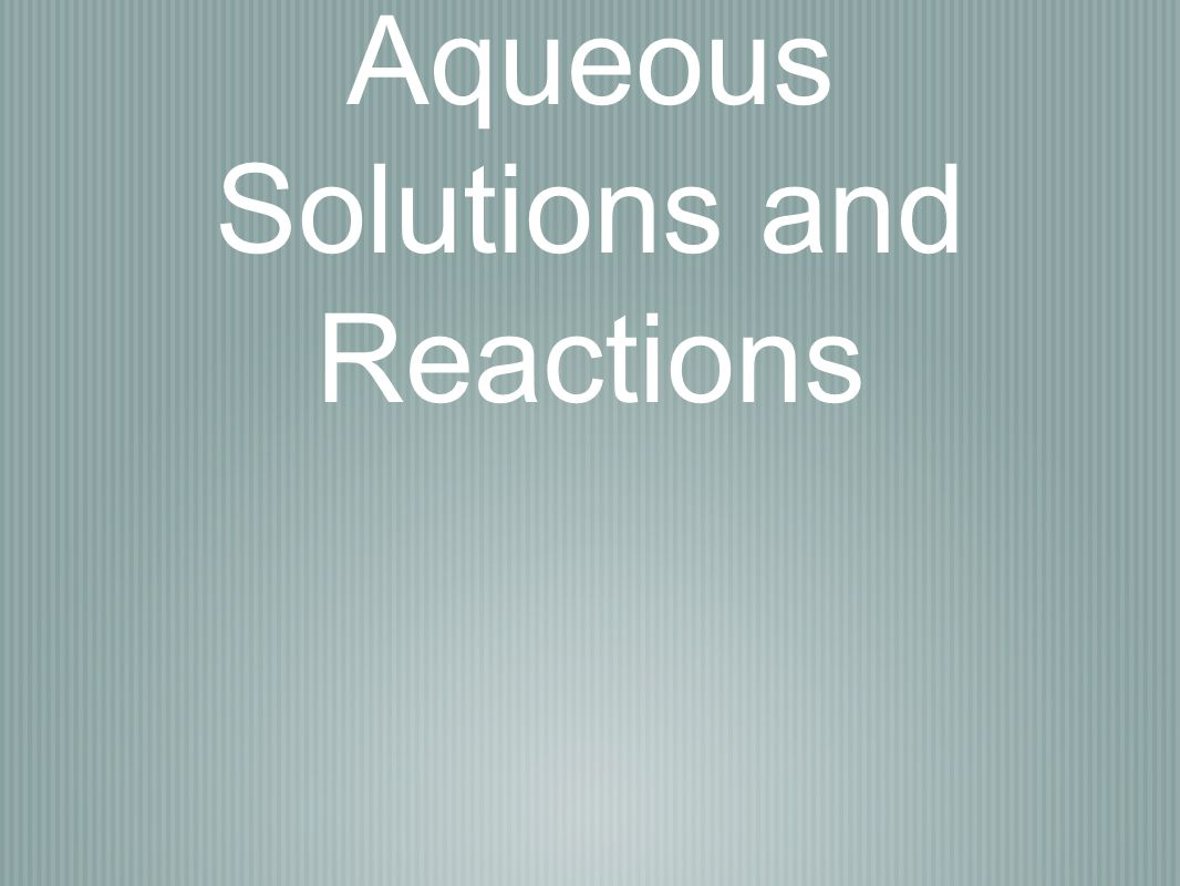 Aqueous Solutions and Reactions