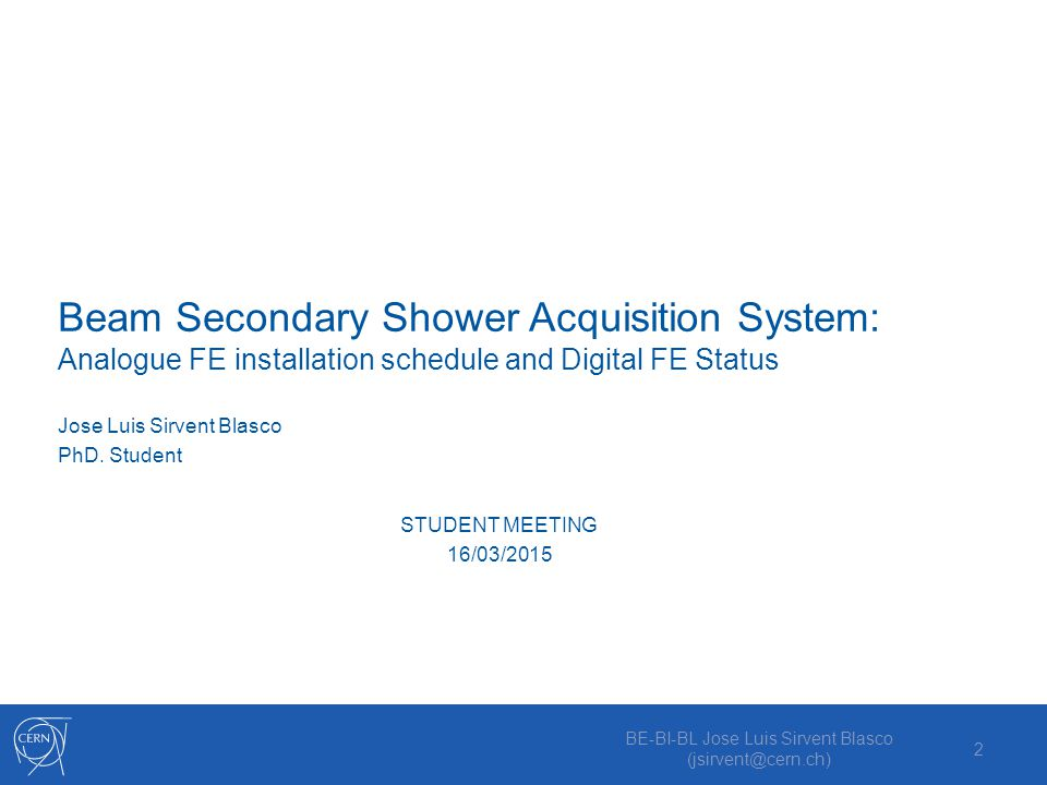 Beam Secondary Shower Acquisition System: Analogue FE installation schedule and Digital FE Status BE-BI-BL Jose Luis Sirvent Blasco (jsirvent@cern.ch) 2 Jose Luis Sirvent Blasco PhD.