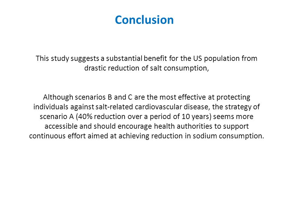 Conclusion This study suggests a substantial benefit for the US population from drastic reduction of salt consumption, Although scenarios B and C are