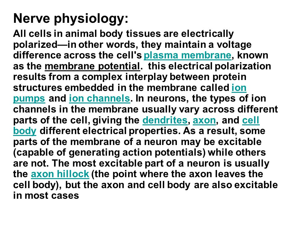 Nerve physiology: All cells in animal body tissues are electrically polarized—in other words, they maintain a voltage difference across the cell s plasma membrane, known as the membrane potential.