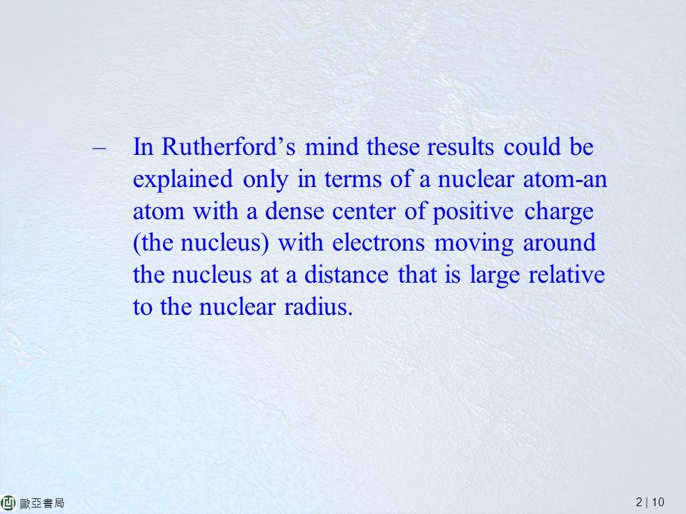 2 | 10 歐亞書局 –In Rutherford's mind these results could be explained only in terms of a nuclear atom-an atom with a dense center of positive charge (the nucleus) with electrons moving around the nucleus at a distance that is large relative to the nuclear radius.