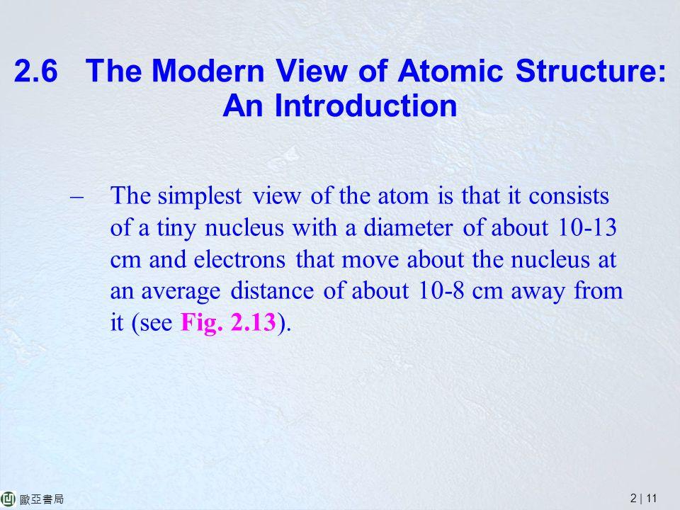 2 | 11 歐亞書局 2.6 The Modern View of Atomic Structure: An Introduction –The simplest view of the atom is that it consists of a tiny nucleus with a diameter of about 10-13 cm and electrons that move about the nucleus at an average distance of about 10-8 cm away from it (see Fig.