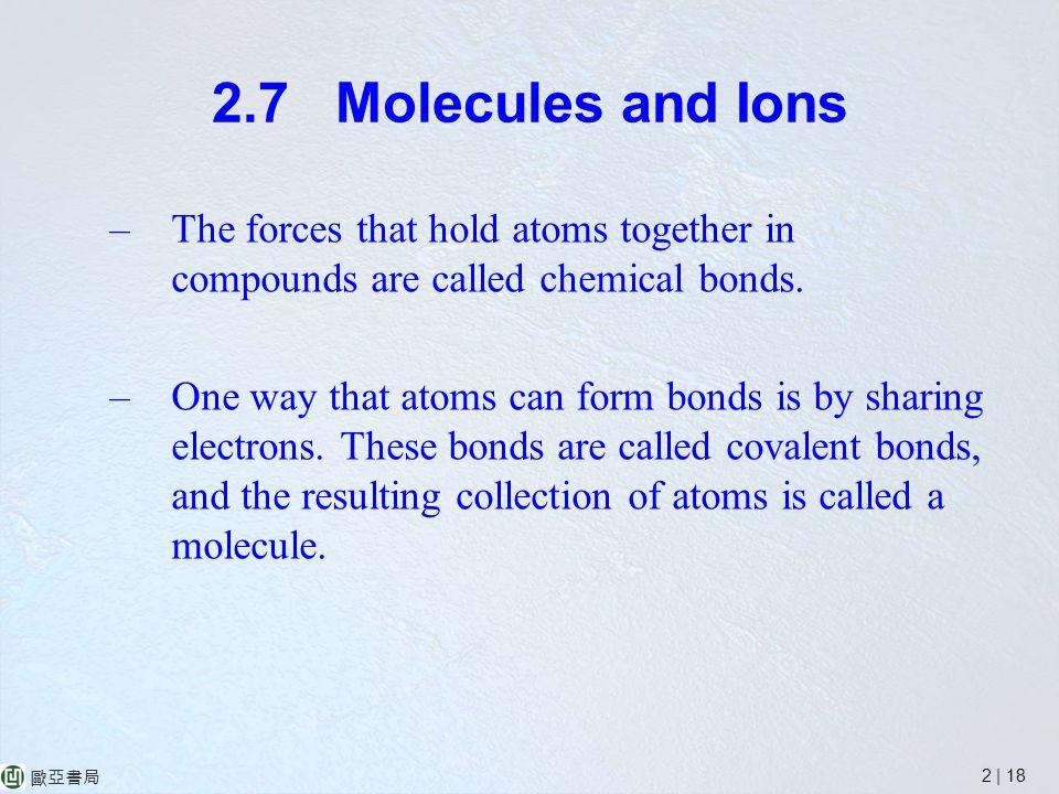 2 | 18 歐亞書局 2.7 Molecules and Ions –The forces that hold atoms together in compounds are called chemical bonds.