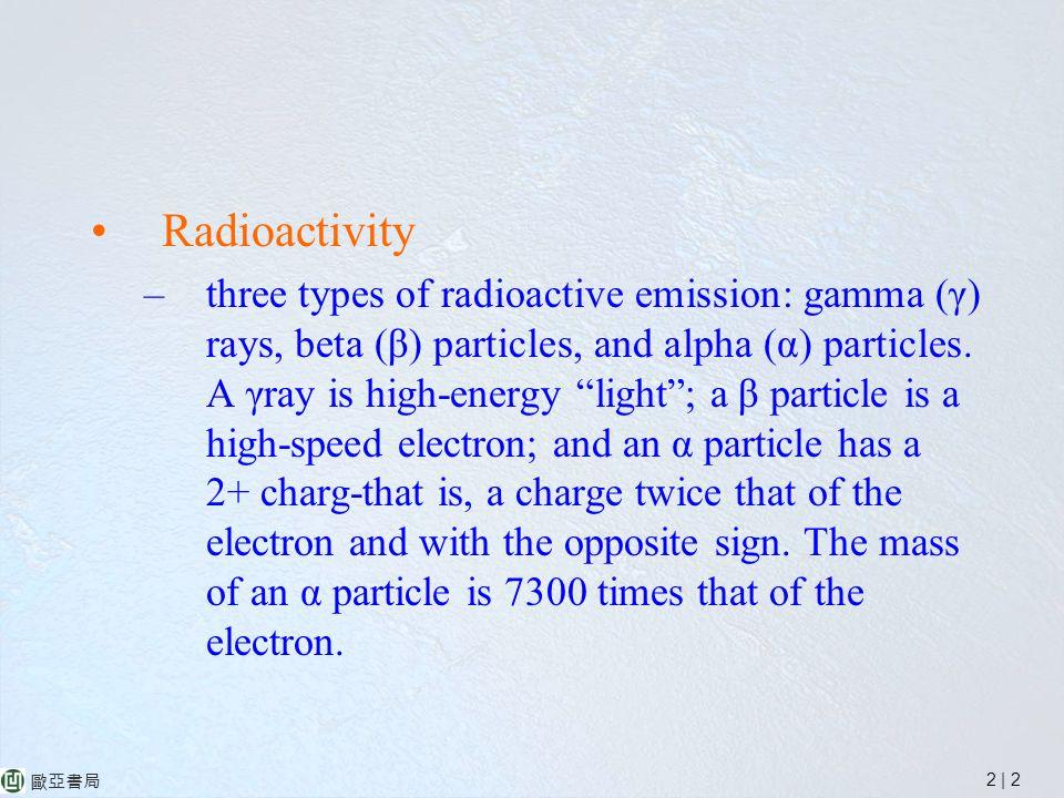 2 | 2 歐亞書局 Radioactivity –three types of radioactive emission: gamma (γ) rays, beta (β) particles, and alpha (α) particles.
