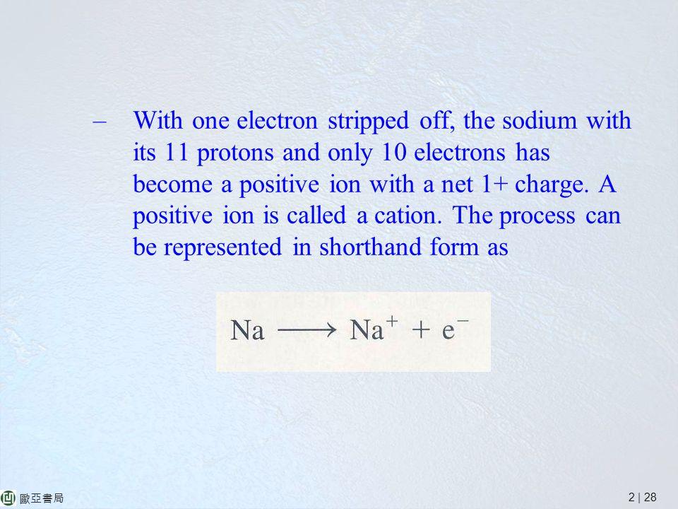 2 | 28 歐亞書局 –With one electron stripped off, the sodium with its 11 protons and only 10 electrons has become a positive ion with a net 1+ charge.
