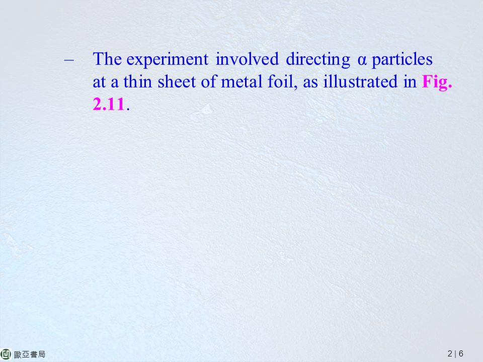 2 | 6 歐亞書局 –The experiment involved directing α particles at a thin sheet of metal foil, as illustrated in Fig.