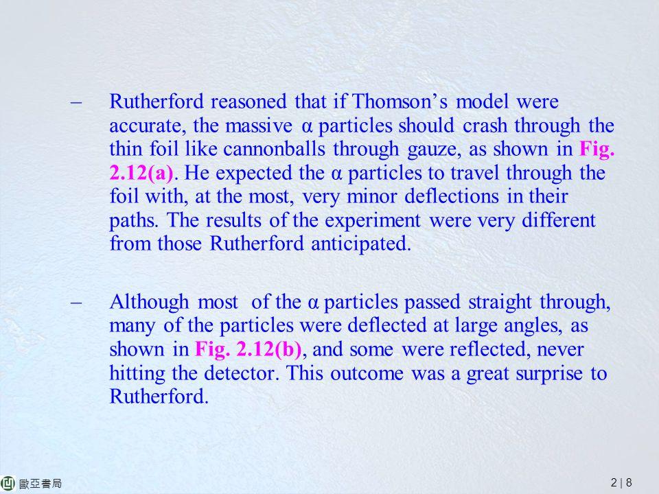 2 | 8 歐亞書局 –Rutherford reasoned that if Thomson's model were accurate, the massive α particles should crash through the thin foil like cannonballs through gauze, as shown in Fig.
