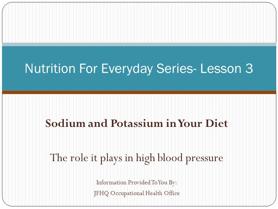Sodium and Potassium in Your Diet The role it plays in high blood pressure Information Provided To You By: JFHQ Occupational Health Office Nutrition For Everyday Series- Lesson 3