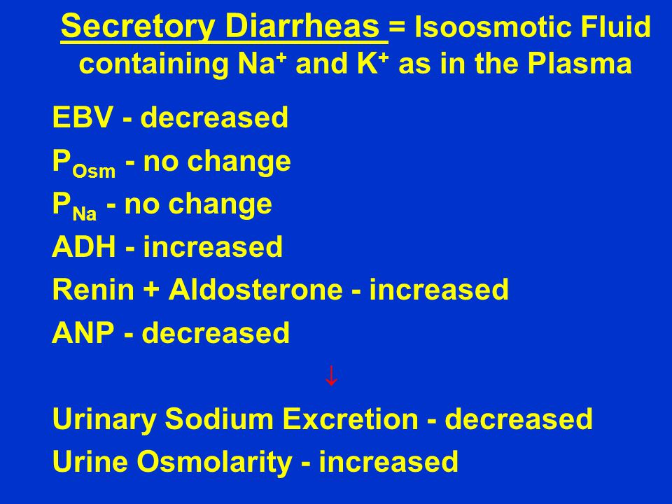 Secretory Diarrheas = Isoosmotic Fluid containing Na + and K + as in the Plasma EBV - decreased P Osm - no change P Na - no change ADH - increased Renin + Aldosterone - increased ANP - decreased  Urinary Sodium Excretion - decreased Urine Osmolarity - increased