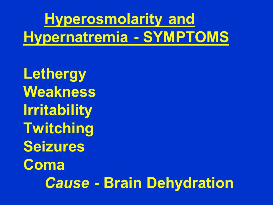 Hyperosmolarity and Hypernatremia - SYMPTOMS Lethergy Weakness Irritability Twitching Seizures Coma Cause - Brain Dehydration